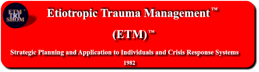 Etiotropic Trauma Management (ETM) TM Strategic Planning and Application to Individuals and Crisis Response Systems     1982 TM ETM  TRT SHOM TM